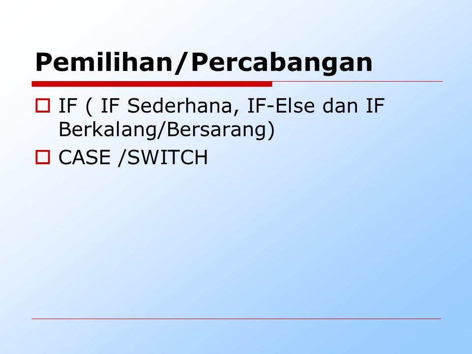 Pemilihan/Percabangan  IF ( IF Sederhana, IF-Else dan IF Berkalang/Bersarang)  CASE /SWITCH