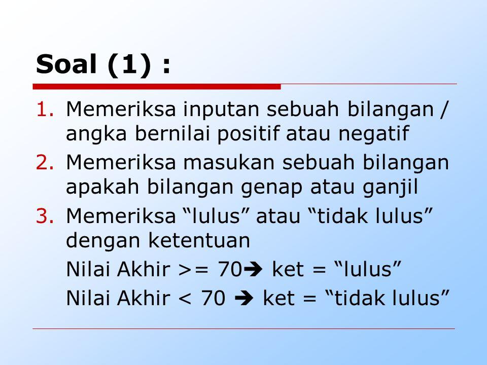 Soal (1) : 1.Memeriksa inputan sebuah bilangan / angka bernilai positif atau negatif 2.Memeriksa masukan sebuah bilangan apakah bilangan genap atau ga