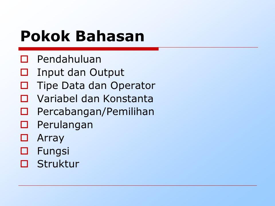 Pokok Bahasan  Pendahuluan  Input dan Output  Tipe Data dan Operator  Variabel dan Konstanta  Percabangan/Pemilihan  Perulangan  Array  Fungsi  Struktur