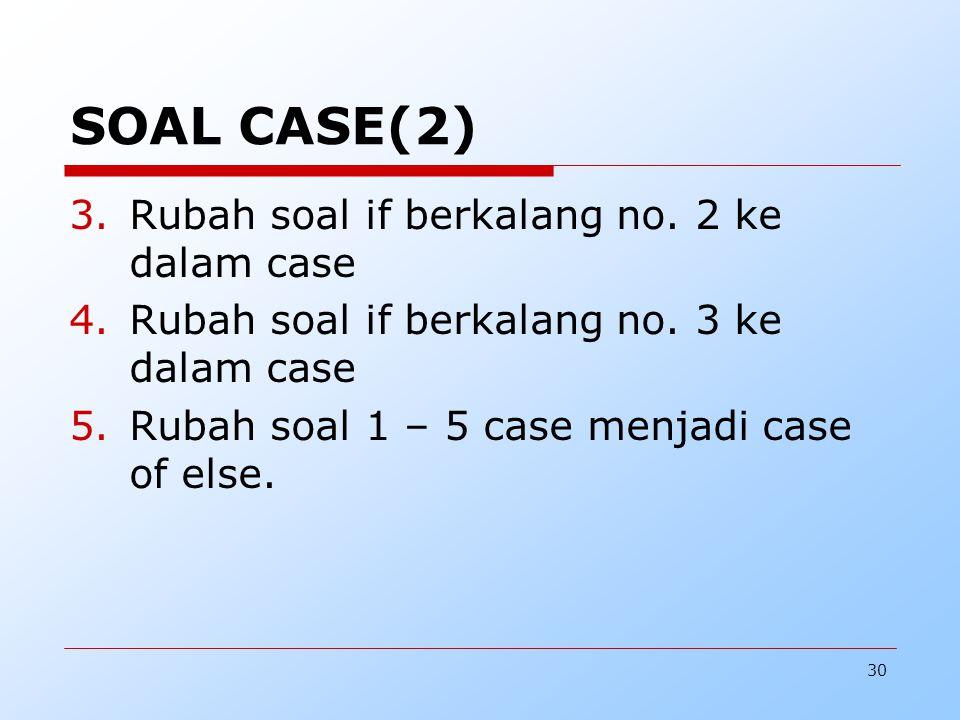 30 SOAL CASE(2) 3.Rubah soal if berkalang no. 2 ke dalam case 4.Rubah soal if berkalang no. 3 ke dalam case 5.Rubah soal 1 – 5 case menjadi case of el