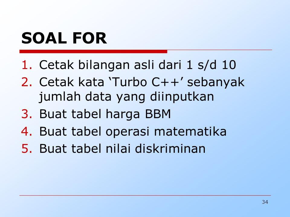 34 SOAL FOR 1.Cetak bilangan asli dari 1 s/d 10 2.Cetak kata 'Turbo C++' sebanyak jumlah data yang diinputkan 3.Buat tabel harga BBM 4.Buat tabel operasi matematika 5.Buat tabel nilai diskriminan