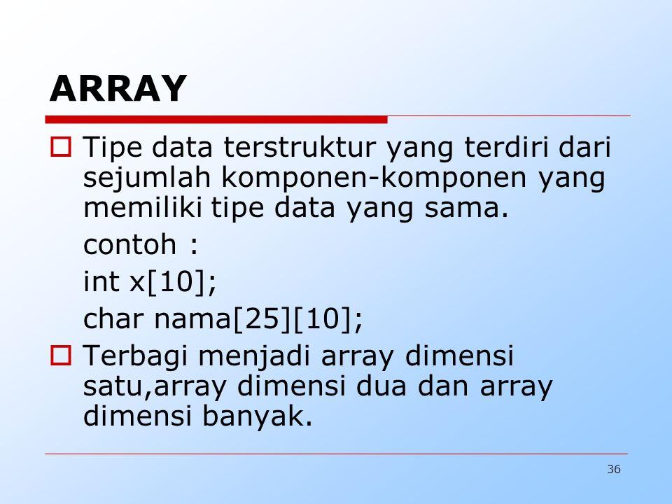 36 ARRAY  Tipe data terstruktur yang terdiri dari sejumlah komponen-komponen yang memiliki tipe data yang sama. contoh : int x[10]; char nama[25][10]