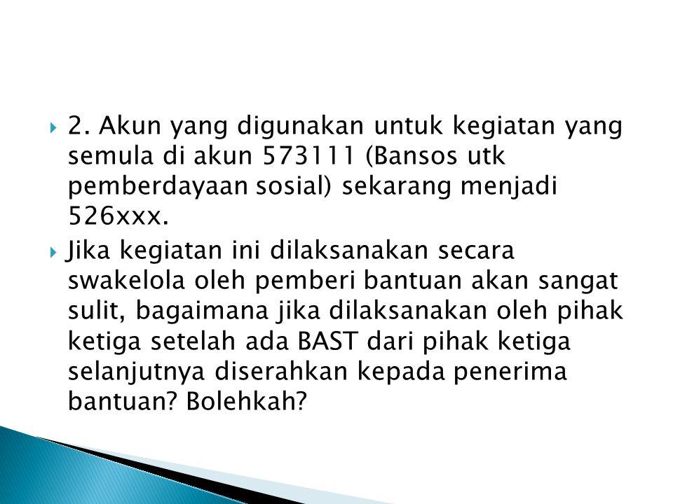  2. Akun yang digunakan untuk kegiatan yang semula di akun 573111 (Bansos utk pemberdayaan sosial) sekarang menjadi 526xxx.  Jika kegiatan ini dilak
