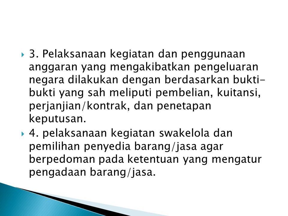  3. Pelaksanaan kegiatan dan penggunaan anggaran yang mengakibatkan pengeluaran negara dilakukan dengan berdasarkan bukti- bukti yang sah meliputi pe