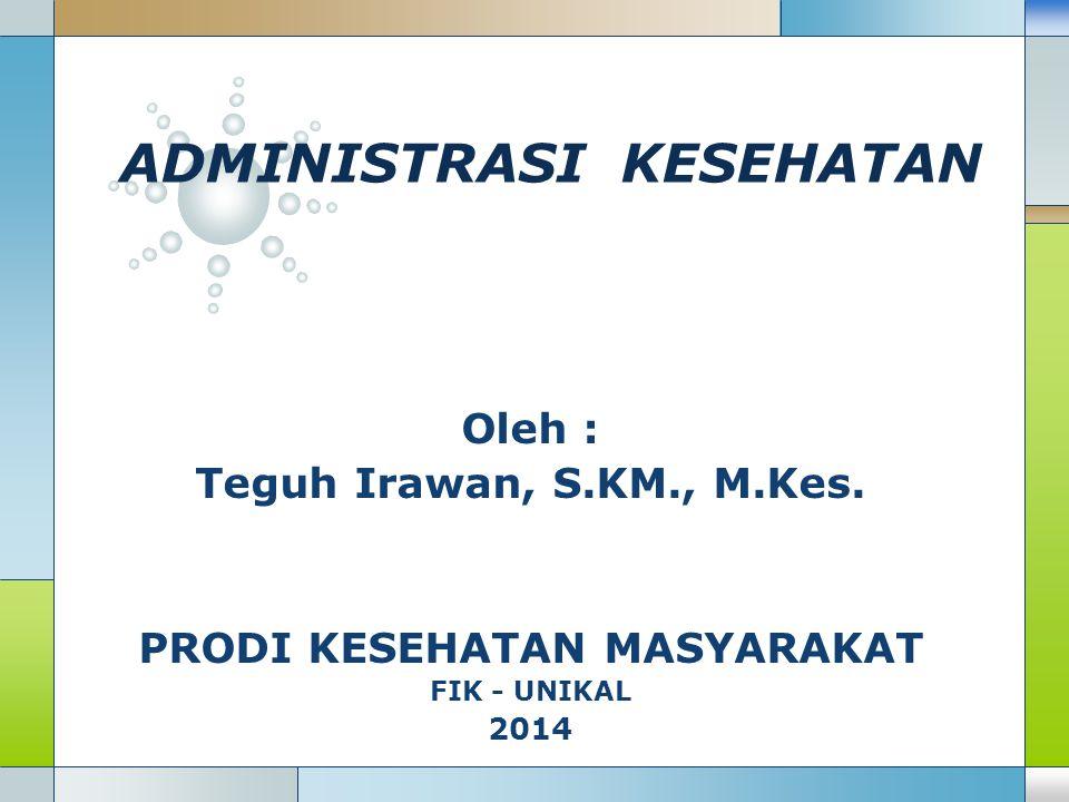 LOGO ADMINISTRASI KESEHATAN Oleh : Teguh Irawan, S.KM., M.Kes. PRODI KESEHATAN MASYARAKAT FIK - UNIKAL 2014