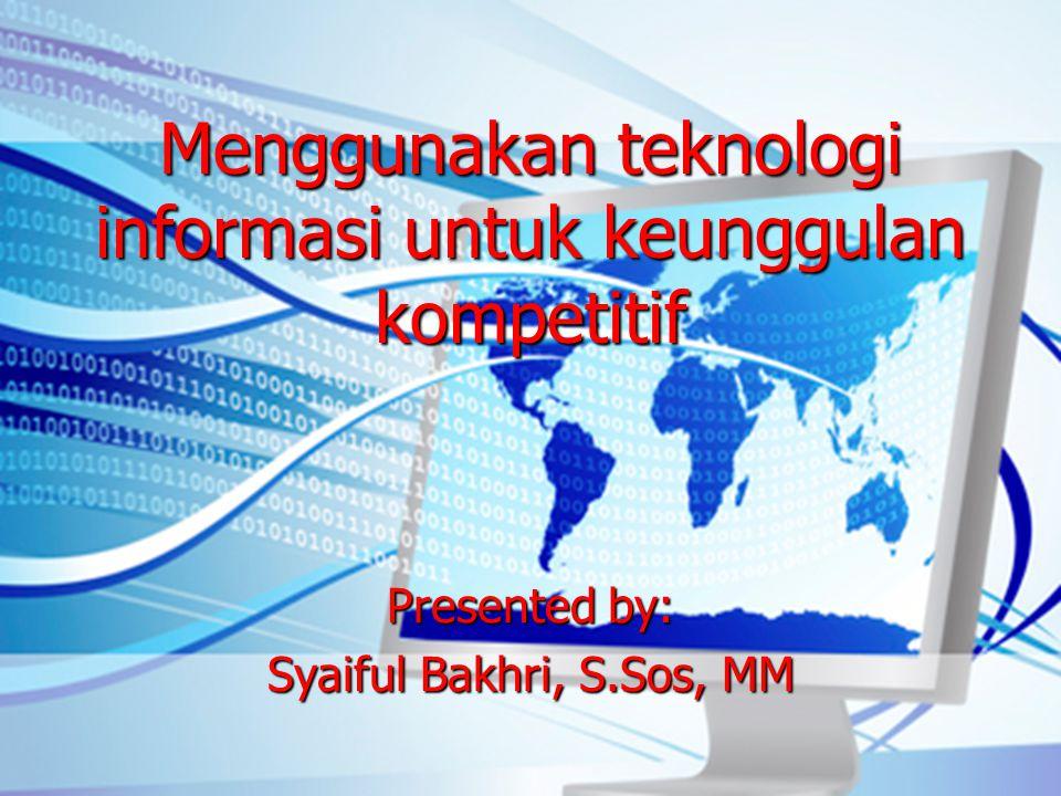 Menggunakan teknologi informasi untuk keunggulan kompetitif Presented by: Syaiful Bakhri, S.Sos, MM