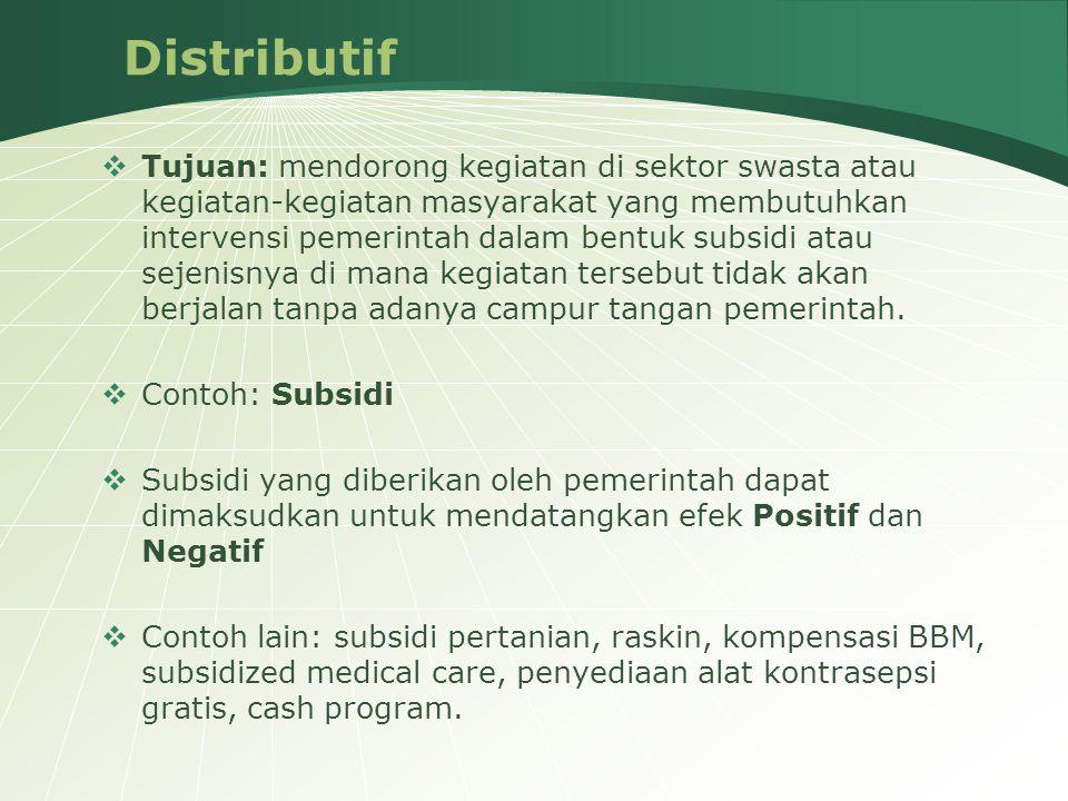 Distributif  Tujuan: mendorong kegiatan di sektor swasta atau kegiatan-kegiatan masyarakat yang membutuhkan intervensi pemerintah dalam bentuk subsid