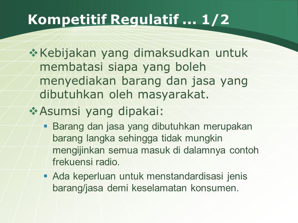 Kompetitif Regulatif... 1/2  Kebijakan yang dimaksudkan untuk membatasi siapa yang boleh menyediakan barang dan jasa yang dibutuhkan oleh masyarakat.