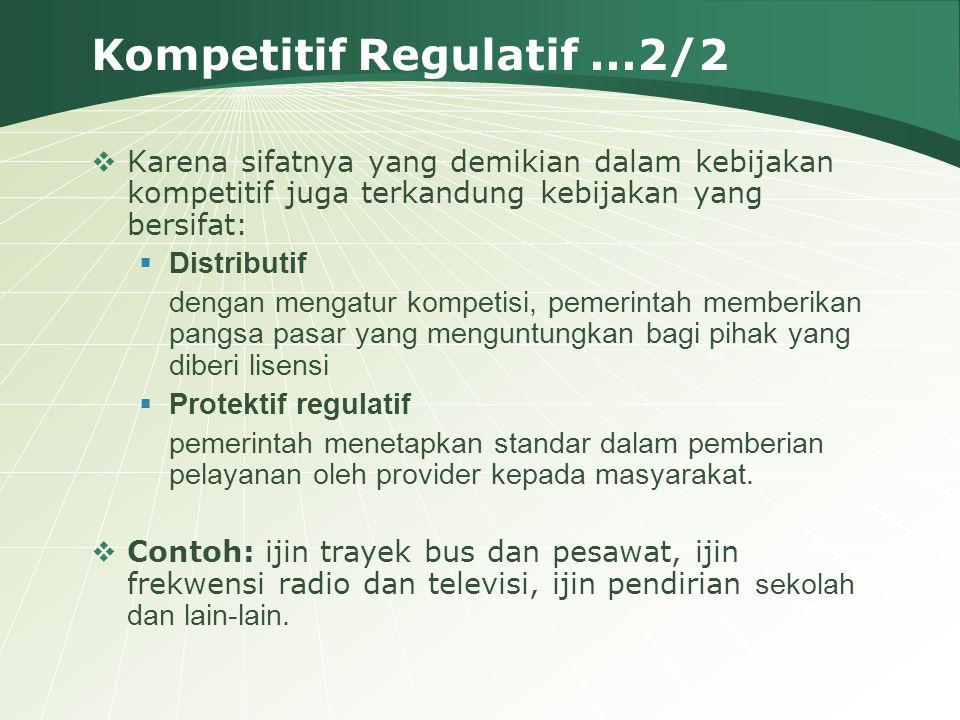 Kompetitif Regulatif...2/2  Karena sifatnya yang demikian dalam kebijakan kompetitif juga terkandung kebijakan yang bersifat:  Distributif dengan me