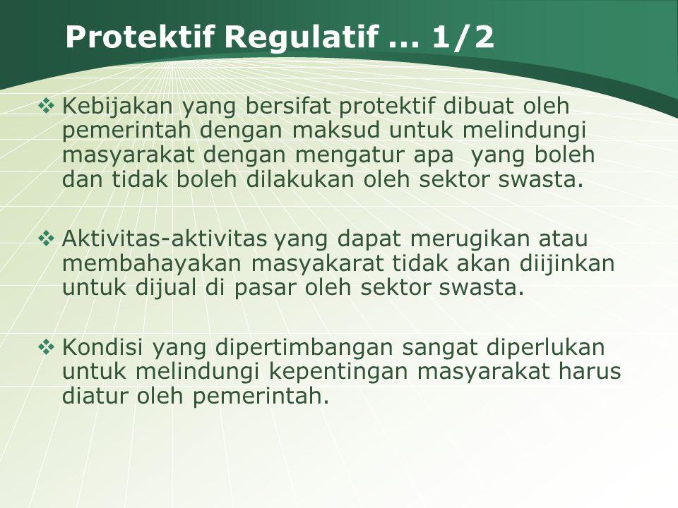 Protektif Regulatif... 1/2  Kebijakan yang bersifat protektif dibuat oleh pemerintah dengan maksud untuk melindungi masyarakat dengan mengatur apa ya