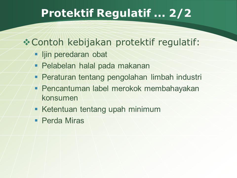 Protektif Regulatif... 2/2  Contoh kebijakan protektif regulatif:  Ijin peredaran obat  Pelabelan halal pada makanan  Peraturan tentang pengolahan