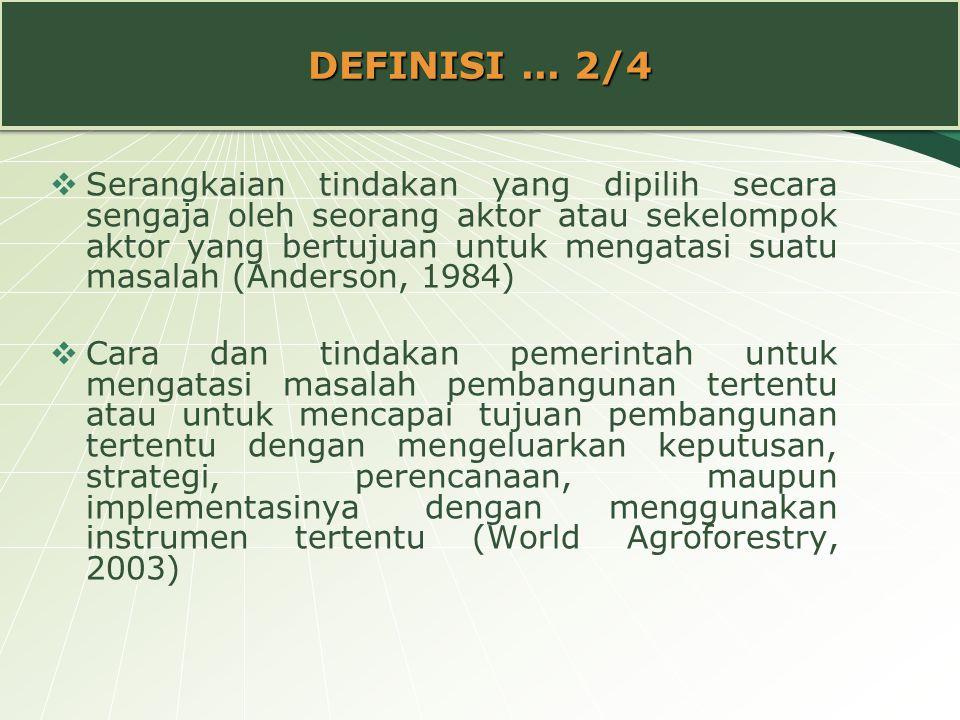 DEFINISI... 2/4  Serangkaian tindakan yang dipilih secara sengaja oleh seorang aktor atau sekelompok aktor yang bertujuan untuk mengatasi suatu masal