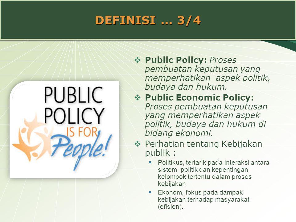 DEFINISI... 3/4  Public Policy: Proses pembuatan keputusan yang memperhatikan aspek politik, budaya dan hukum.  Public Economic Policy: Proses pembu