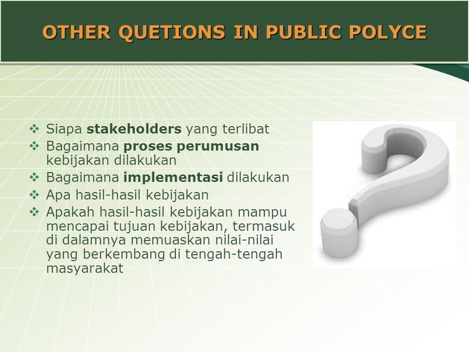 OTHER QUETIONS IN PUBLIC POLYCE  Siapa stakeholders yang terlibat  Bagaimana proses perumusan kebijakan dilakukan  Bagaimana implementasi dilakukan