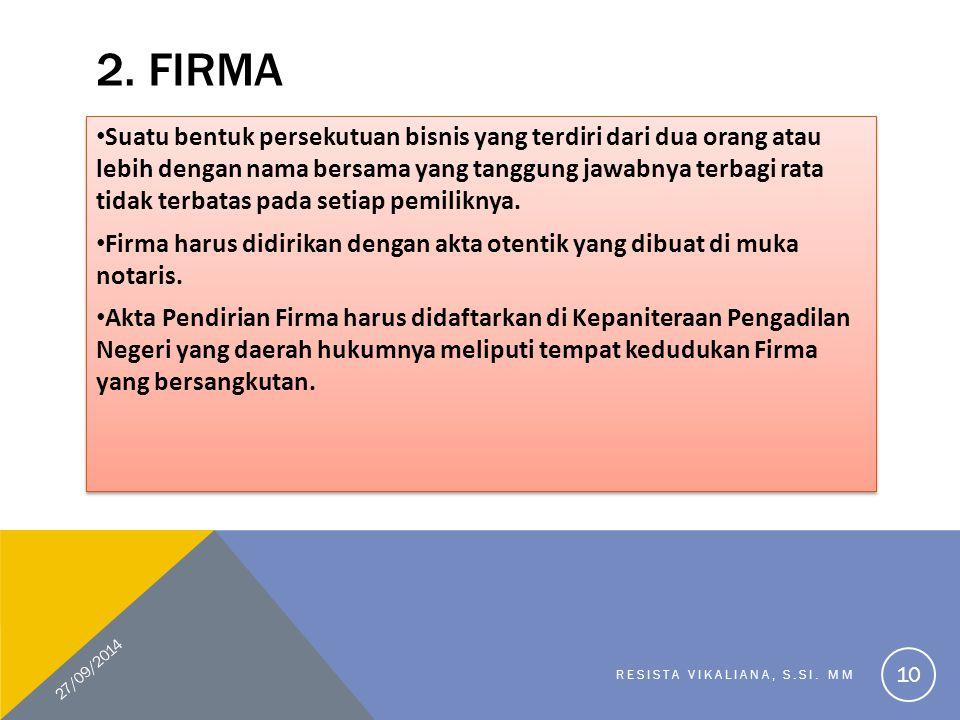 2. FIRMA Suatu bentuk persekutuan bisnis yang terdiri dari dua orang atau lebih dengan nama bersama yang tanggung jawabnya terbagi rata tidak terbatas