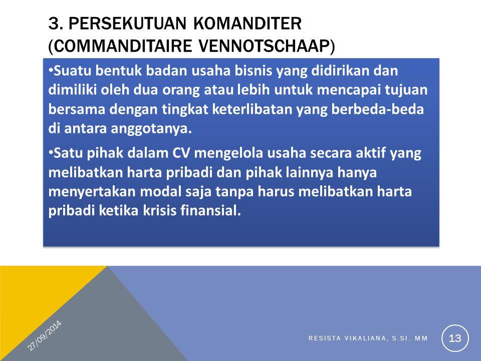 3. PERSEKUTUAN KOMANDITER (COMMANDITAIRE VENNOTSCHAAP) Suatu bentuk badan usaha bisnis yang didirikan dan dimiliki oleh dua orang atau lebih untuk men