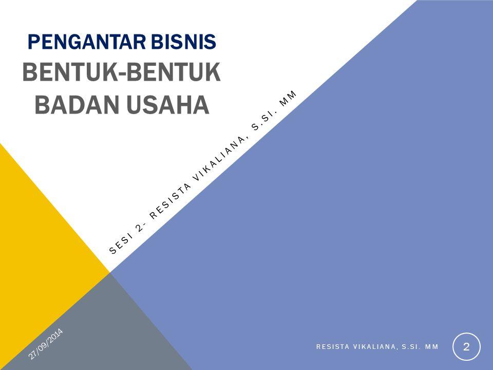PENGANTAR BISNIS BENTUK-BENTUK BADAN USAHA SESI 2- RESISTA VIKALIANA, S.SI. MM 27/09/2014 RESISTA VIKALIANA, S.SI. MM 2