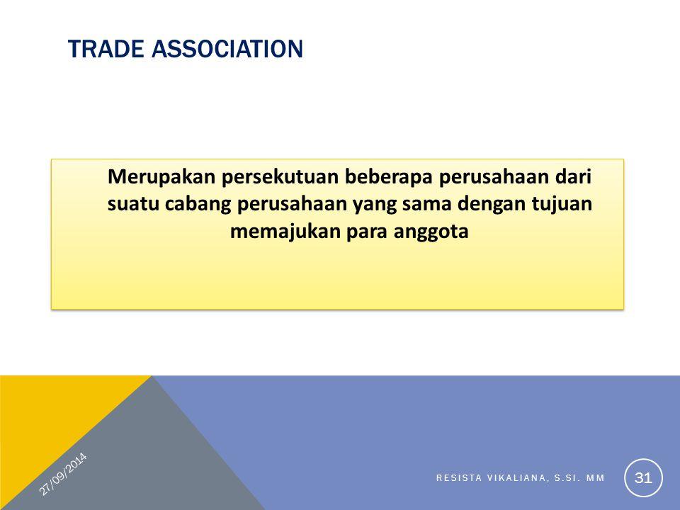 TRADE ASSOCIATION Merupakan persekutuan beberapa perusahaan dari suatu cabang perusahaan yang sama dengan tujuan memajukan para anggota 27/09/2014 RES