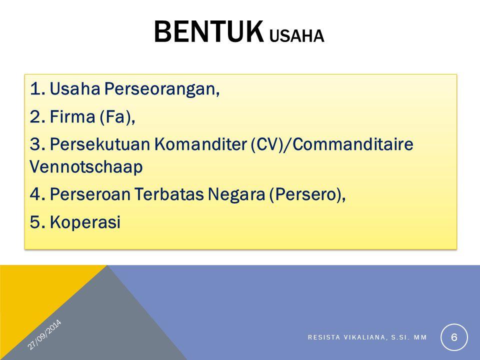 Bentuk Badan Usaha Perusahaan Perorangan Perusahaan Perkongsian Firma/ Fa Persekutuan Komanditer /CV Perseroan Terbatas BUMNPerjanPerumPTMNKoperasi 27/09/2014 RESISTA VIKALIANA, S.SI.