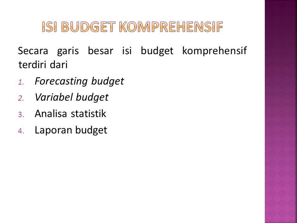 Secara garis besar isi budget komprehensif terdiri dari 1. Forecasting budget 2. Variabel budget 3. Analisa statistik 4. Laporan budget