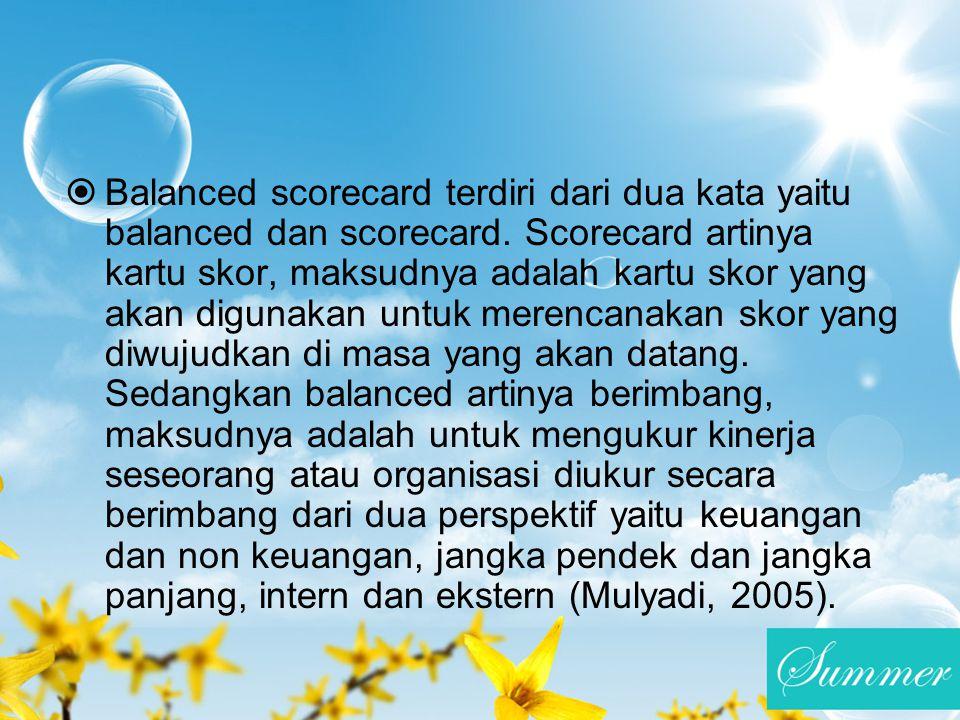  Balanced scorecard terdiri dari dua kata yaitu balanced dan scorecard. Scorecard artinya kartu skor, maksudnya adalah kartu skor yang akan digunakan