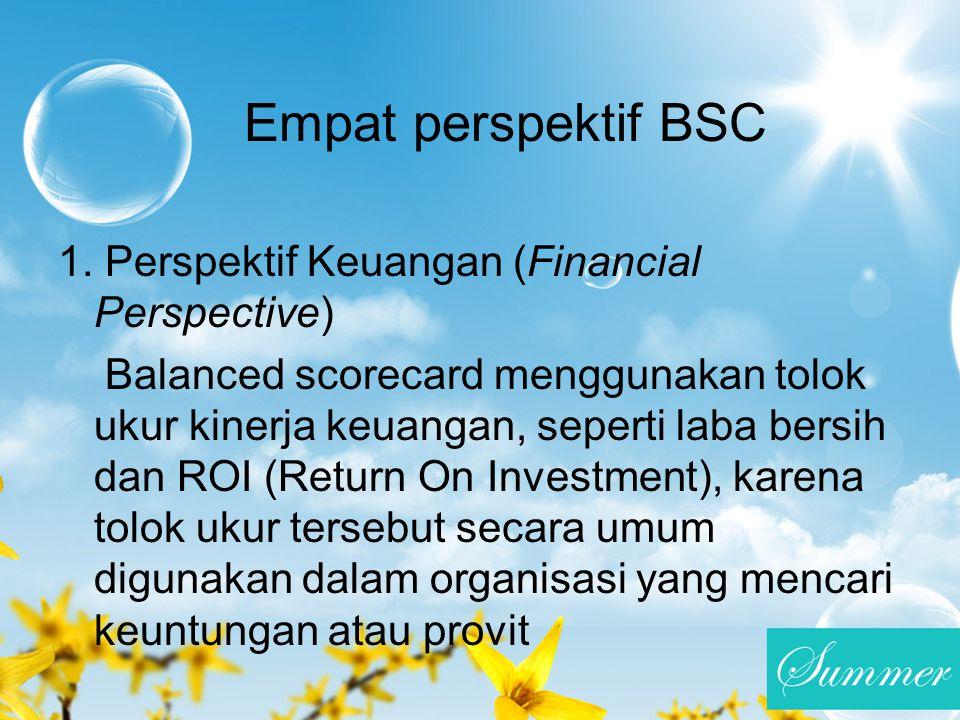 Empat perspektif BSC 1. Perspektif Keuangan (Financial Perspective) Balanced scorecard menggunakan tolok ukur kinerja keuangan, seperti laba bersih da