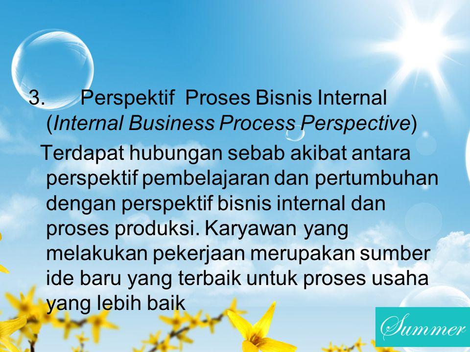 3. Perspektif Proses Bisnis Internal (Internal Business Process Perspective) Terdapat hubungan sebab akibat antara perspektif pembelajaran dan pertumb