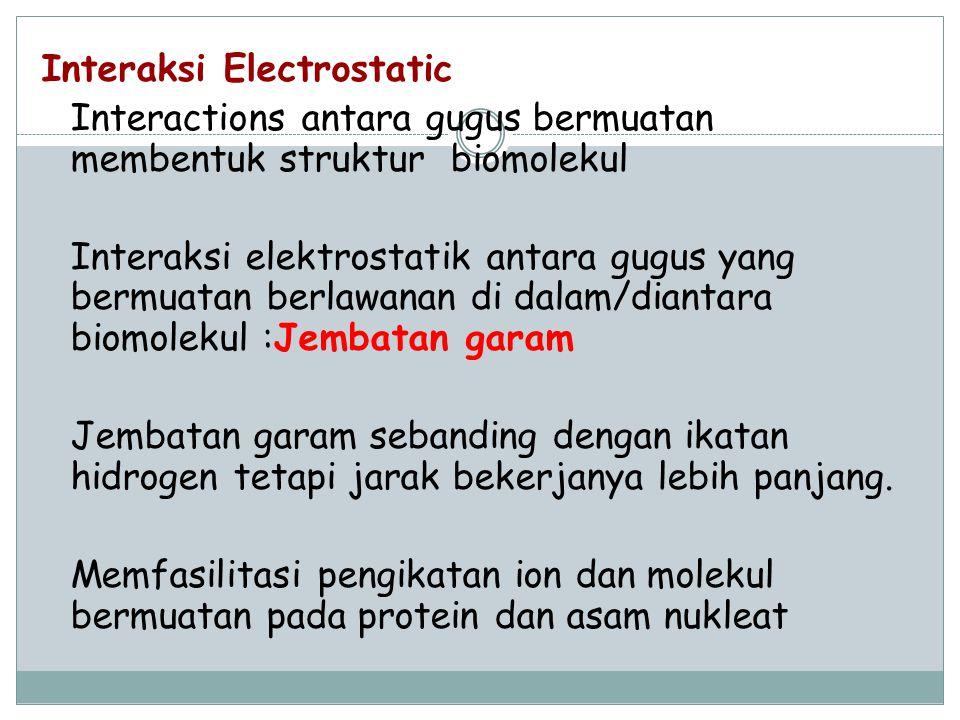 Interaksi Electrostatic Interactions antara gugus bermuatan membentuk struktur biomolekul Interaksi elektrostatik antara gugus yang bermuatan berlawan