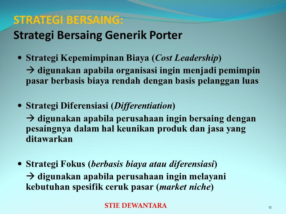 STRATEGI BERSAING: Strategi Bersaing Generik Porter Strategi Kepemimpinan Biaya (Cost Leadership)  digunakan apabila organisasi ingin menjadi pemimpin pasar berbasis biaya rendah dengan basis pelanggan luas Strategi Diferensiasi (Differentiation)  digunakan apabila perusahaan ingin bersaing dengan pesaingnya dalam hal keunikan produk dan jasa yang ditawarkan Strategi Fokus (berbasis biaya atau diferensiasi)  digunakan apabila perusahaan ingin melayani kebutuhan spesifik ceruk pasar (market niche) 11 STIE DEWANTARA
