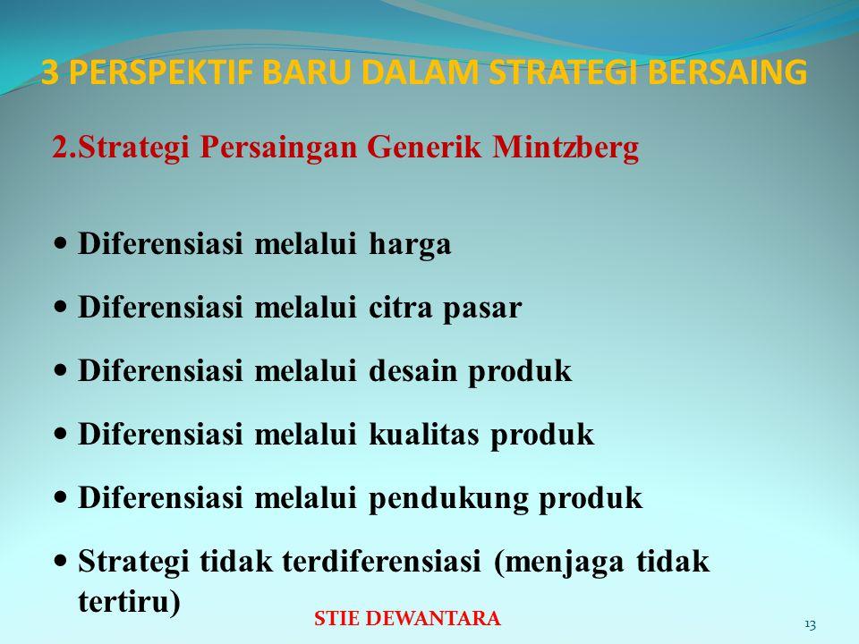 3 PERSPEKTIF BARU DALAM STRATEGI BERSAING 2.Strategi Persaingan Generik Mintzberg Diferensiasi melalui harga Diferensiasi melalui citra pasar Diferensiasi melalui desain produk Diferensiasi melalui kualitas produk Diferensiasi melalui pendukung produk Strategi tidak terdiferensiasi (menjaga tidak tertiru) 13 STIE DEWANTARA
