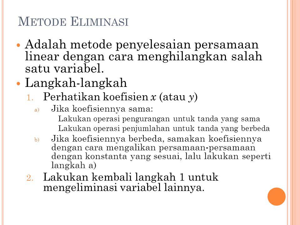 M ETODE E LIMINASI Adalah metode penyelesaian persamaan linear dengan cara menghilangkan salah satu variabel. Langkah-langkah 1. Perhatikan koefisien