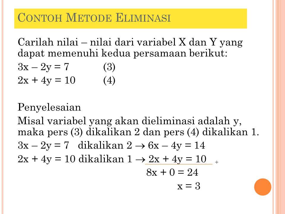 C ONTOH M ETODE E LIMINASI Carilah nilai – nilai dari variabel X dan Y yang dapat memenuhi kedua persamaan berikut: 3x – 2y = 7 (3) 2x + 4y = 10(4) Pe