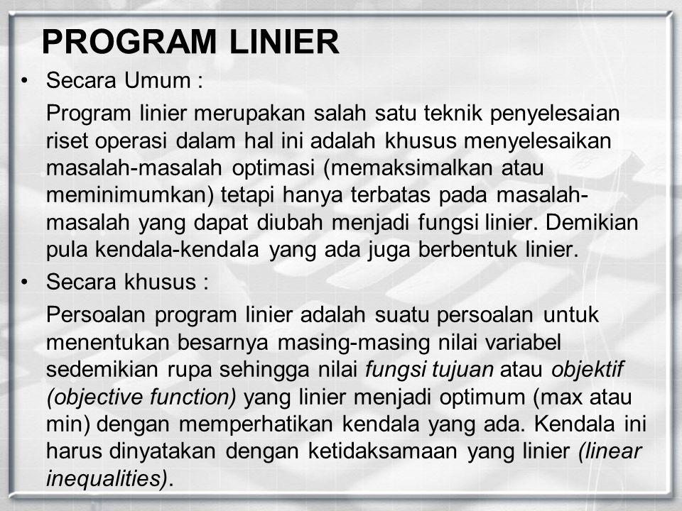PROGRAM LINIER Secara Umum : Program linier merupakan salah satu teknik penyelesaian riset operasi dalam hal ini adalah khusus menyelesaikan masalah-m