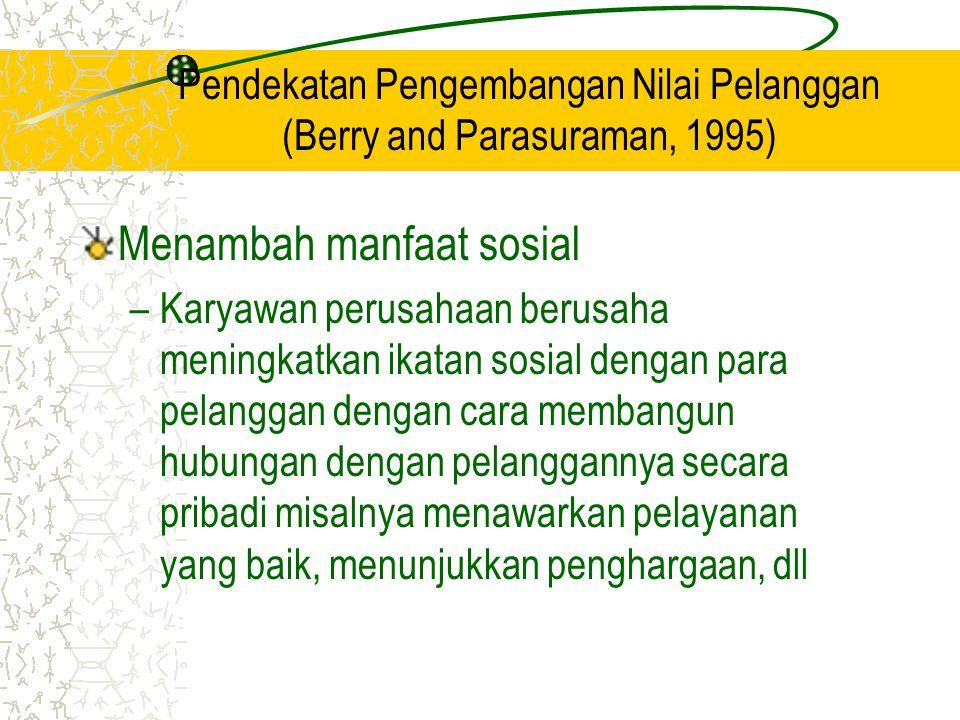 Pendekatan Pengembangan Nilai Pelanggan (Berry and Parasuraman, 1995) Menambah manfaat sosial –Karyawan perusahaan berusaha meningkatkan ikatan sosial dengan para pelanggan dengan cara membangun hubungan dengan pelanggannya secara pribadi misalnya menawarkan pelayanan yang baik, menunjukkan penghargaan, dll