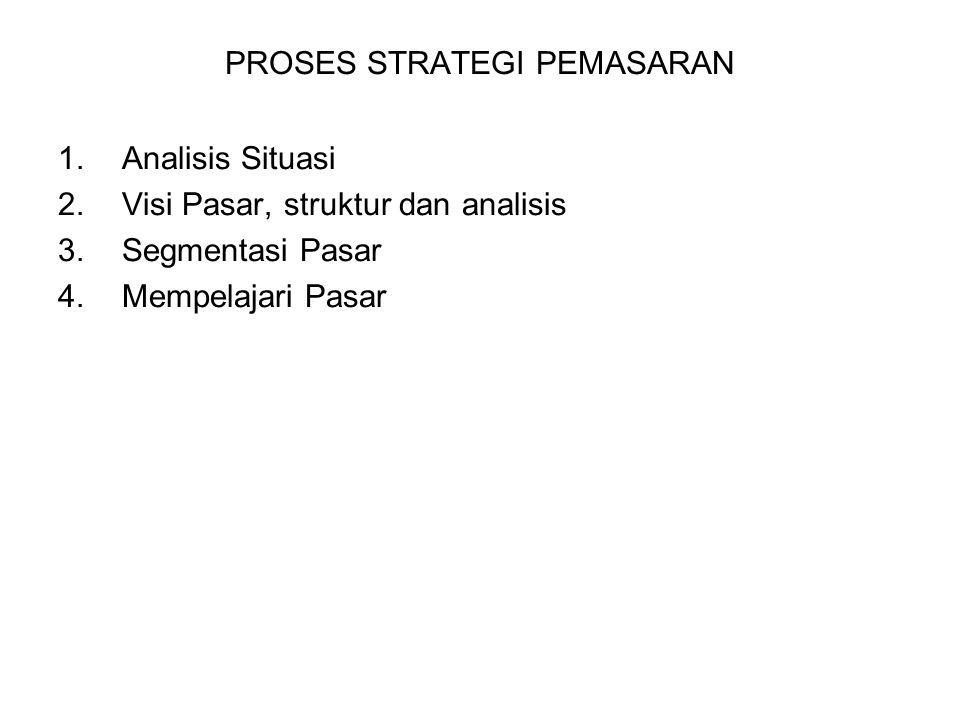 PROSES STRATEGI PEMASARAN 1.Analisis Situasi 2.Visi Pasar, struktur dan analisis 3.Segmentasi Pasar 4.Mempelajari Pasar