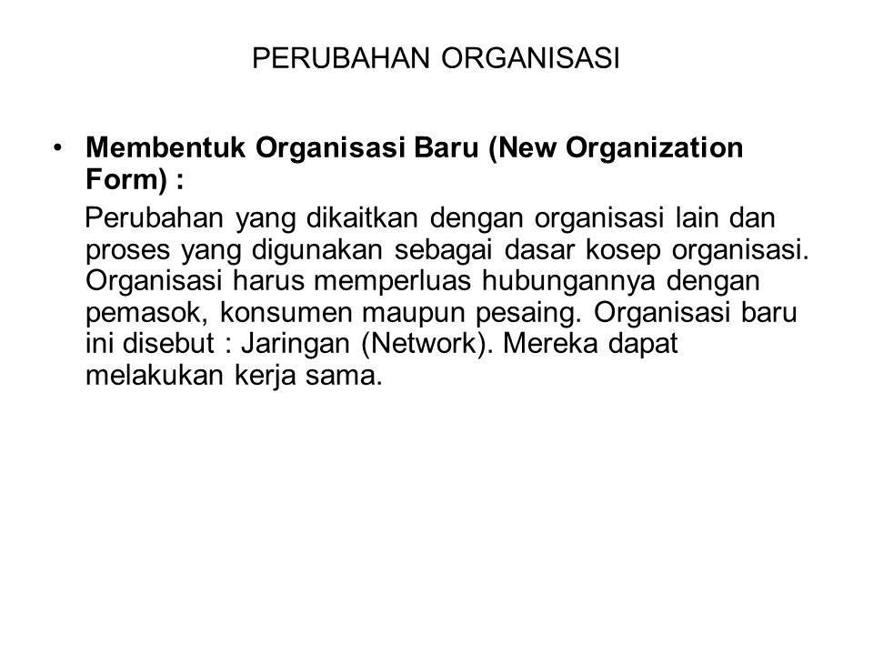 PERUBAHAN ORGANISASI Membentuk Organisasi Baru (New Organization Form) : Perubahan yang dikaitkan dengan organisasi lain dan proses yang digunakan seb