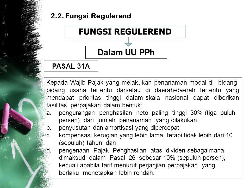 2.2. Fungsi Regulerend FUNGSI REGULEREND Kepada Wajib Pajak yang melakukan penanaman modal di bidang- bidang usaha tertentu dan/atau di daerah-daerah