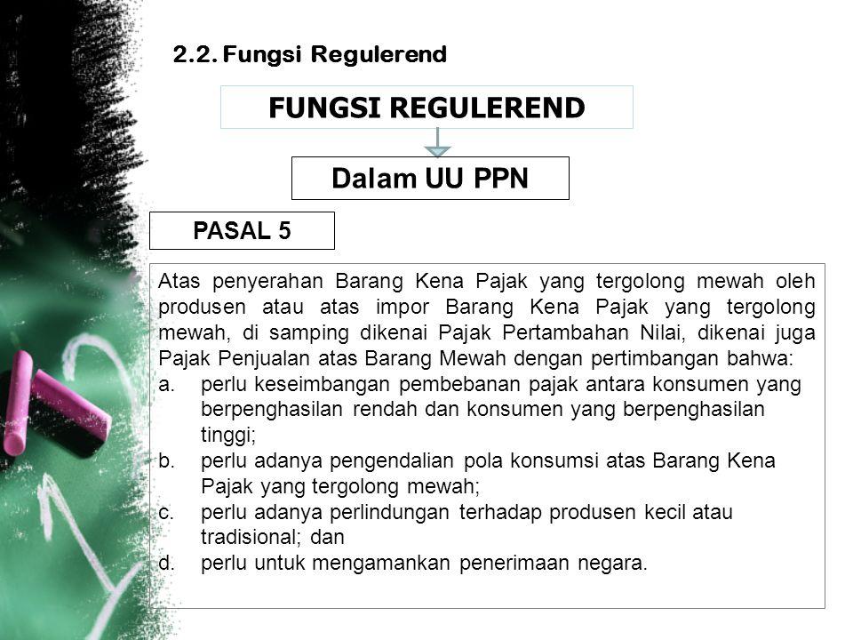 2.2. Fungsi Regulerend FUNGSI REGULEREND Atas penyerahan Barang Kena Pajak yang tergolong mewah oleh produsen atau atas impor Barang Kena Pajak yang t