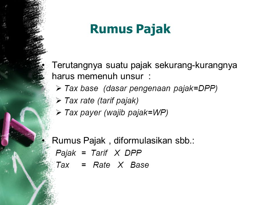 Rumus Pajak Terutangnya suatu pajak sekurang-kurangnya harus memenuh unsur :  Tax base (dasar pengenaan pajak=DPP)  Tax rate (tarif pajak)  Tax payer (wajib pajak=WP) Rumus Pajak, diformulasikan sbb.: Pajak = Tarif X DPP Tax = Rate X Base