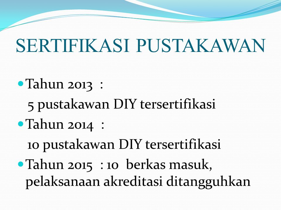 SERTIFIKASI PUSTAKAWAN Tahun 2013 : 5 pustakawan DIY tersertifikasi Tahun 2014 : 10 pustakawan DIY tersertifikasi Tahun 2015 : 10 berkas masuk, pelaks