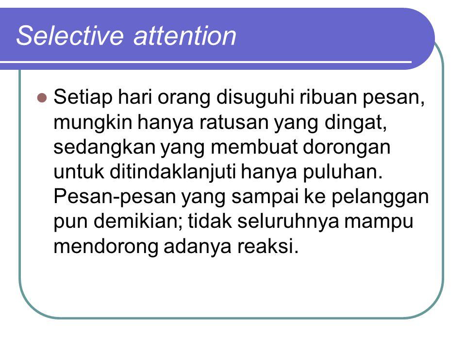 Selective attention Setiap hari orang disuguhi ribuan pesan, mungkin hanya ratusan yang dingat, sedangkan yang membuat dorongan untuk ditindaklanjuti