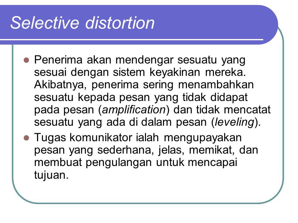 Selective distortion Penerima akan mendengar sesuatu yang sesuai dengan sistem keyakinan mereka. Akibatnya, penerima sering menambahkan sesuatu kepada