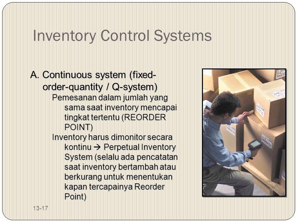13-17 Inventory Control Systems A. Continuous system (fixed- order-quantity / Q-system) Pemesanan dalam jumlah yang sama saat inventory mencapai tingk