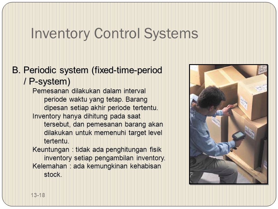 13-18 Inventory Control Systems B. Periodic system (fixed-time-period / P-system) Pemesanan dilakukan dalam interval periode waktu yang tetap. Barang