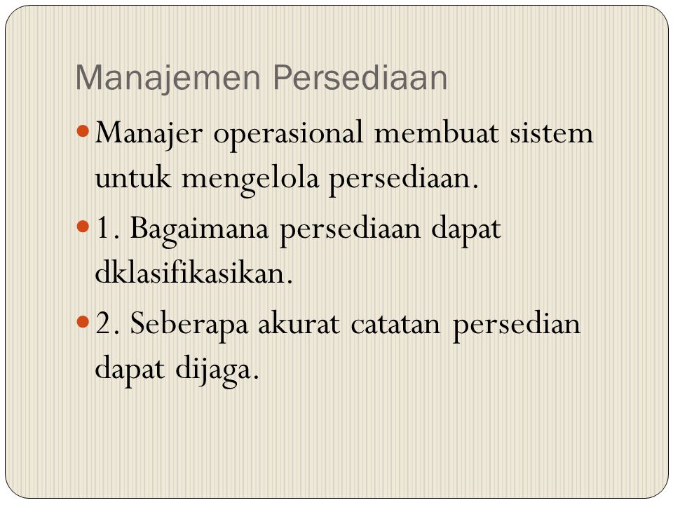 Manajemen Persediaan Manajer operasional membuat sistem untuk mengelola persediaan. 1. Bagaimana persediaan dapat dklasifikasikan. 2. Seberapa akurat