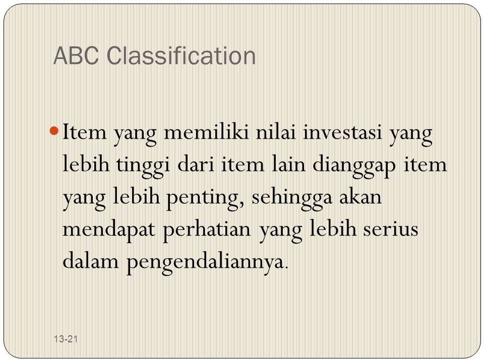 13-21 ABC Classification Item yang memiliki nilai investasi yang lebih tinggi dari item lain dianggap item yang lebih penting, sehingga akan mendapat