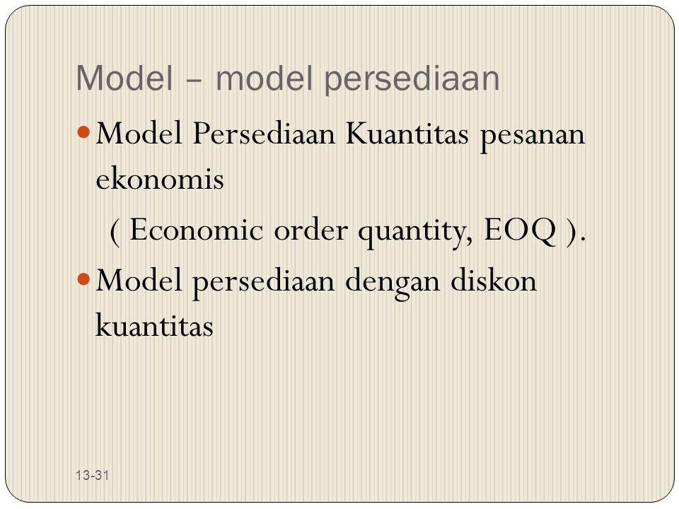 Model – model persediaan Model Persediaan Kuantitas pesanan ekonomis ( Economic order quantity, EOQ ). Model persediaan dengan diskon kuantitas 13-31