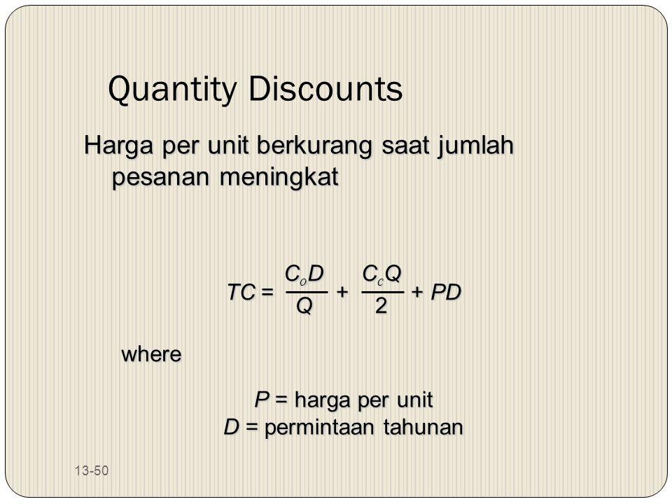 13-50 Quantity Discounts Harga per unit berkurang saat jumlah pesanan meningkat TC = + + PD CoDCoDQQCoDCoDQQQ CcQCcQ22CcQCcQ222 where P = harga per un