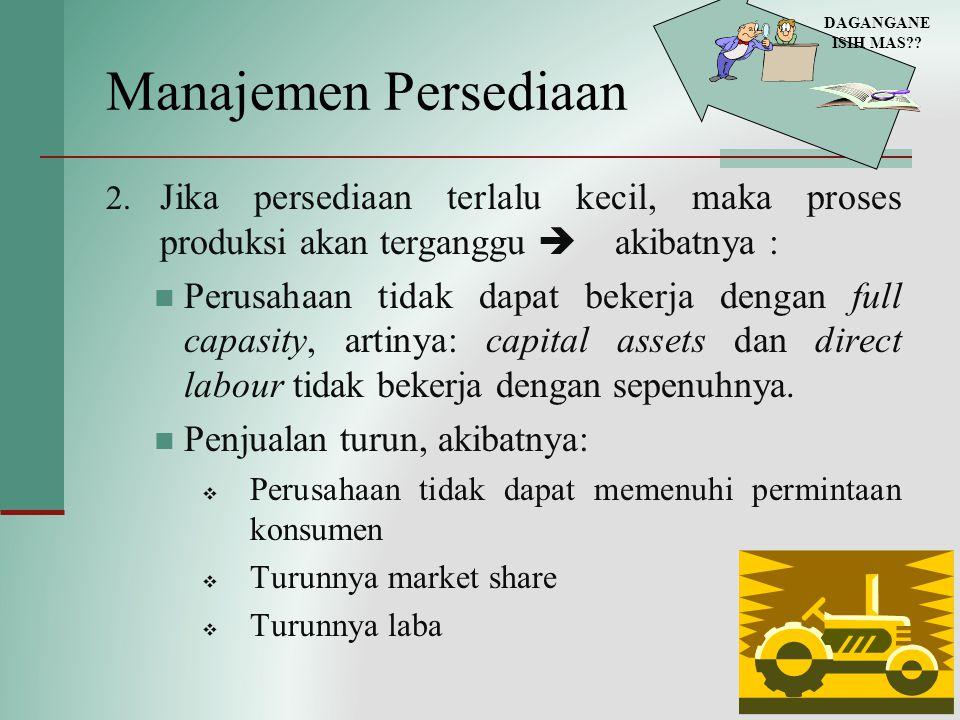 Manajemen Persediaan 2. Jika persediaan terlalu kecil, maka proses produksi akan terganggu  akibatnya : Perusahaan tidak dapat bekerja dengan full c