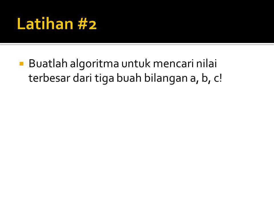  Buatlah algoritma untuk mencari nilai terbesar dari tiga buah bilangan a, b, c!